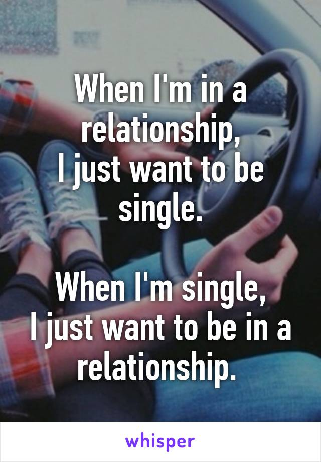 When I'm in a relationship, I just want to be single.  When I'm single, I just want to be in a relationship.