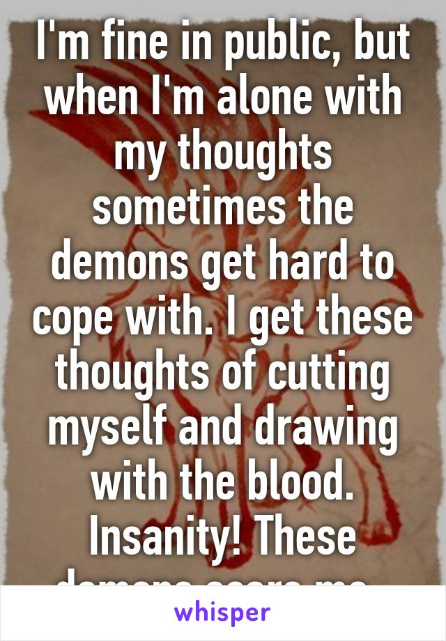 I'm fine in public, but when I'm alone with my thoughts sometimes the demons get hard to cope with. I get these thoughts of cutting myself and drawing with the blood. Insanity! These demons scare me..