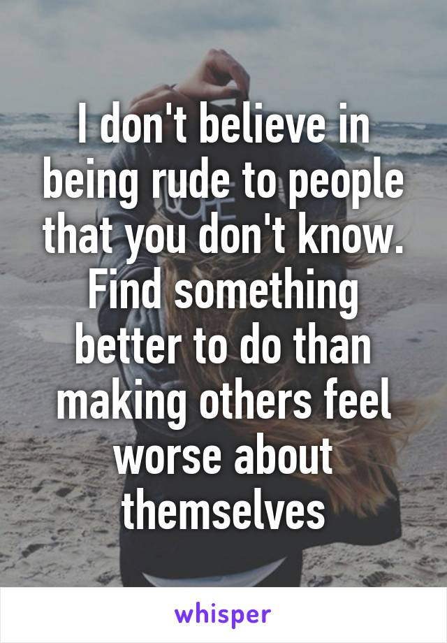 I don't believe in being rude to people that you don't know. Find something better to do than making others feel worse about themselves