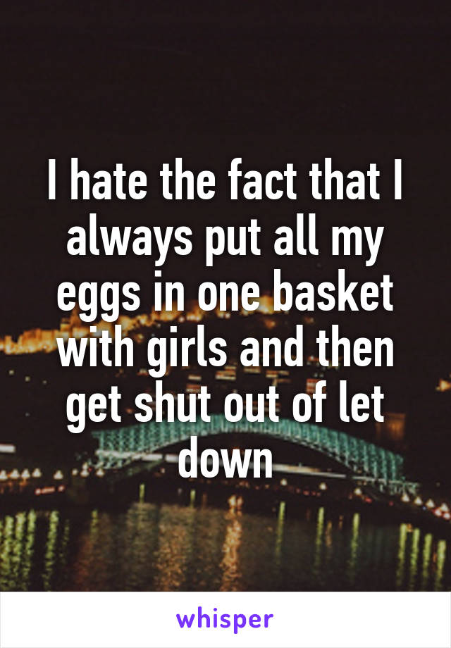 I hate the fact that I always put all my eggs in one basket with girls and then get shut out of let down