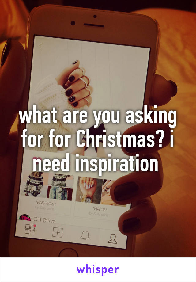 what are you asking for for Christmas? i need inspiration