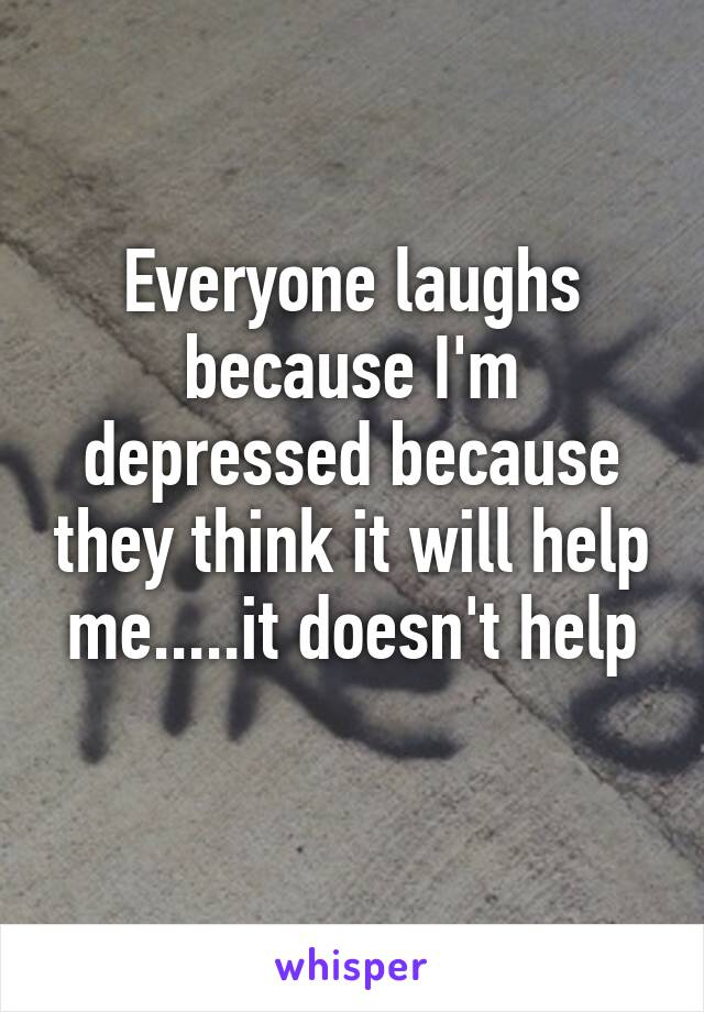 Everyone laughs because I'm depressed because they think it will help me.....it doesn't help