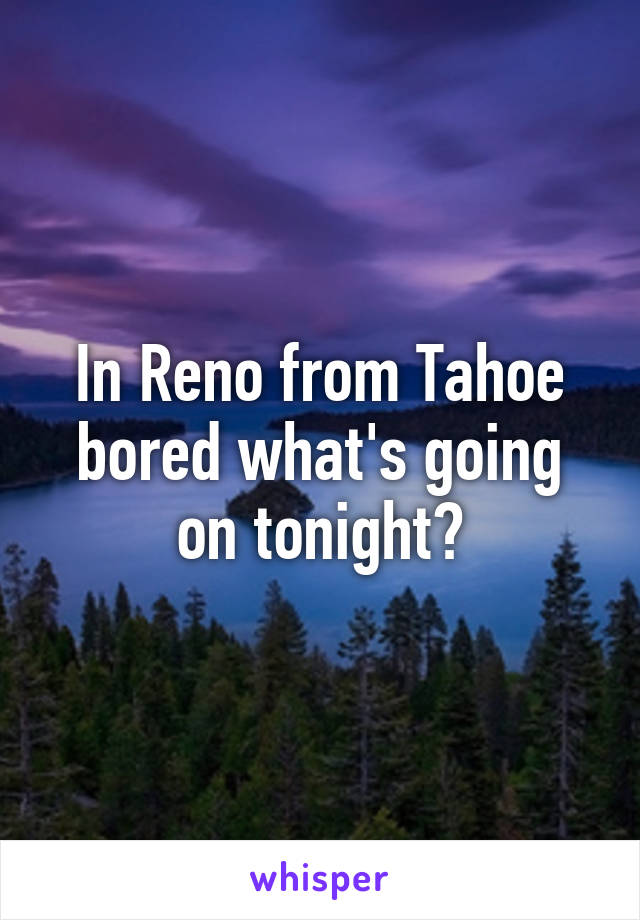 In Reno from Tahoe bored what's going on tonight?