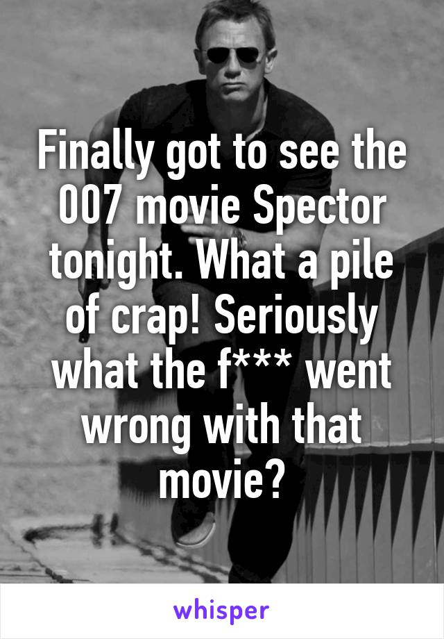 Finally got to see the 007 movie Spector tonight. What a pile of crap! Seriously what the f*** went wrong with that movie?