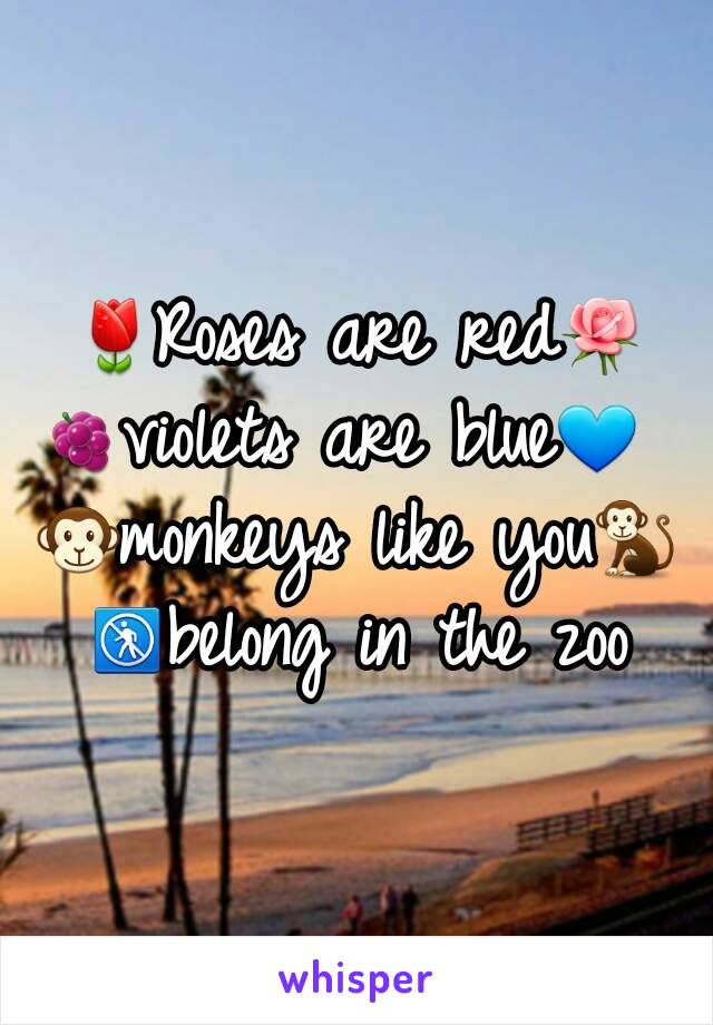 🌷Roses are red🌹 🍇violets are blue💙  🐵monkeys like you🐒 🚷belong in the zoo