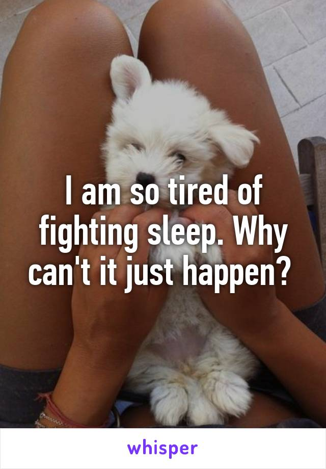 I am so tired of fighting sleep. Why can't it just happen?