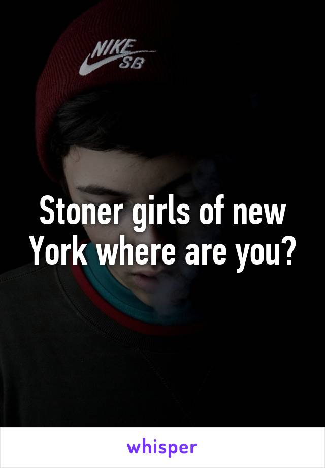 Stoner girls of new York where are you?