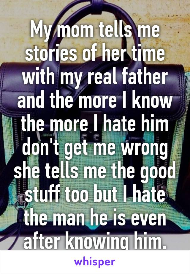 My mom tells me stories of her time with my real father and the more I know the more I hate him don't get me wrong she tells me the good stuff too but I hate the man he is even after knowing him.