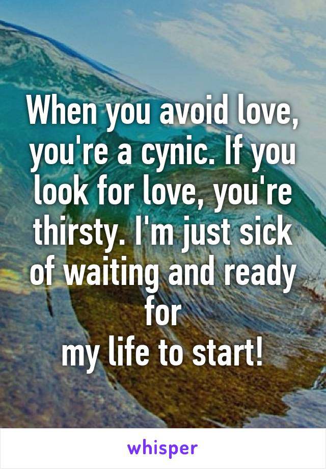 When you avoid love, you're a cynic. If you look for love, you're thirsty. I'm just sick of waiting and ready for  my life to start!