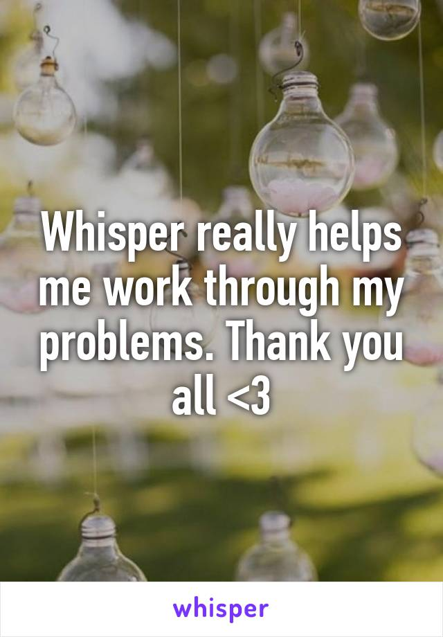 Whisper really helps me work through my problems. Thank you all <3