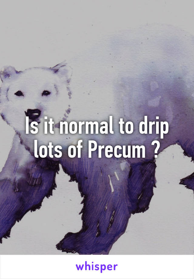 Is it normal to drip lots of Precum ?