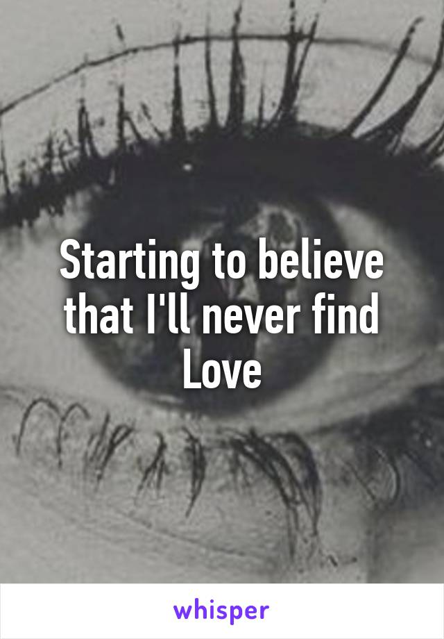 Starting to believe that I'll never find Love
