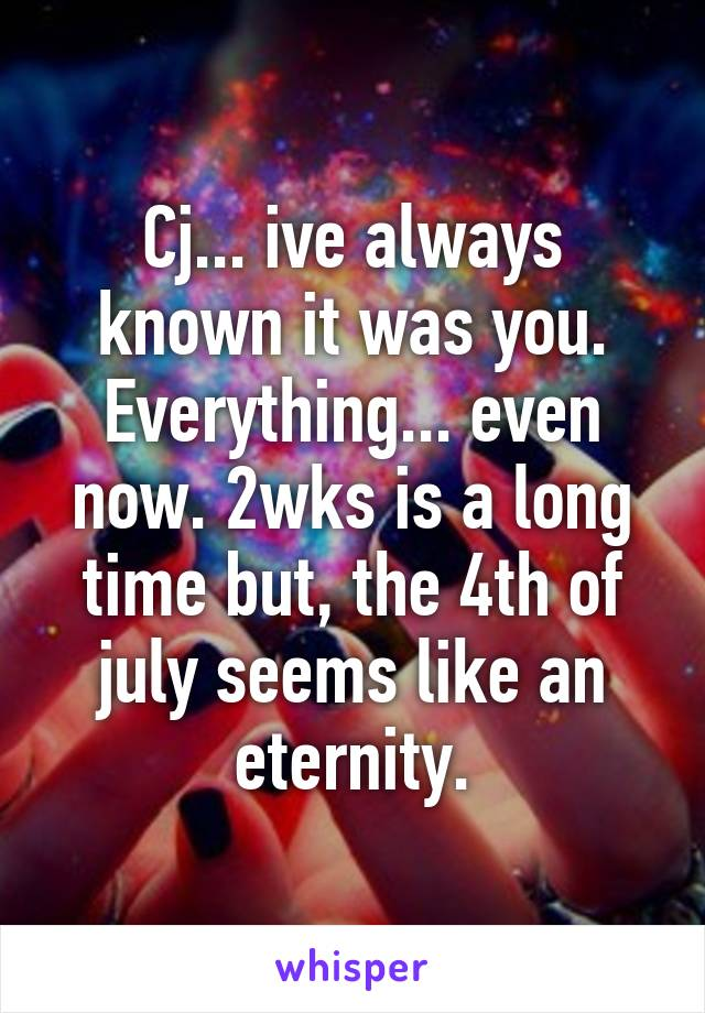 Cj... ive always known it was you. Everything... even now. 2wks is a long time but, the 4th of july seems like an eternity.