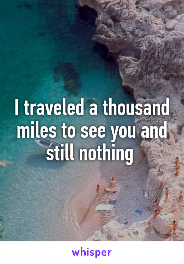 I traveled a thousand miles to see you and still nothing
