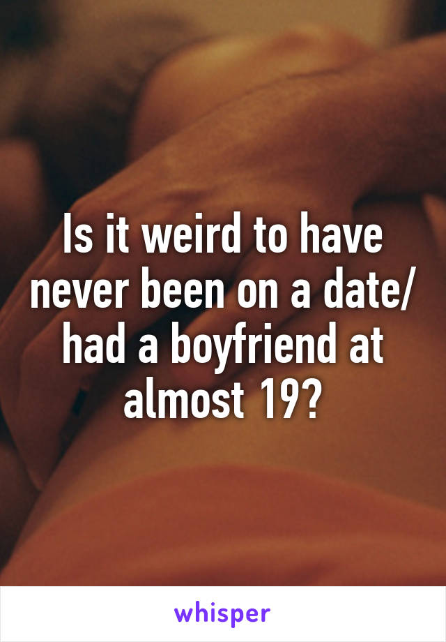 Is it weird to have never been on a date/ had a boyfriend at almost 19?