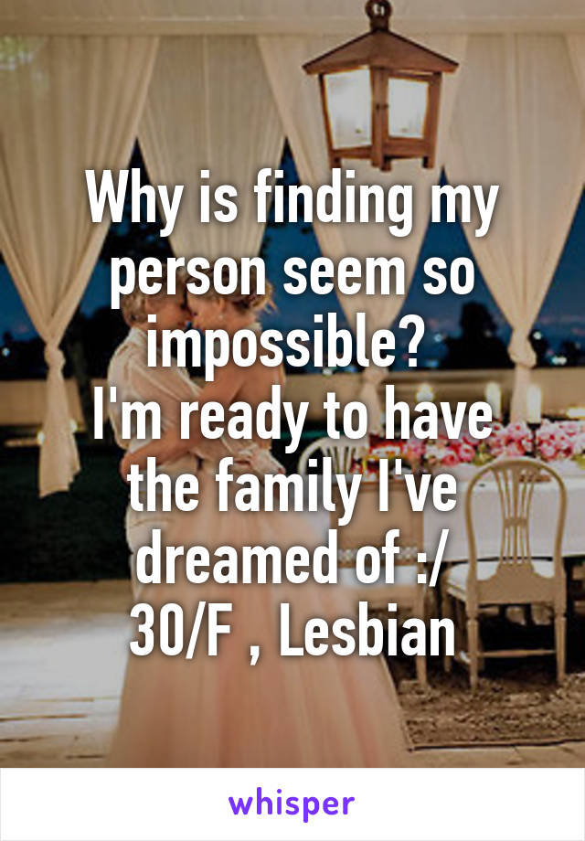 Why is finding my person seem so impossible?  I'm ready to have the family I've dreamed of :/ 30/F , Lesbian