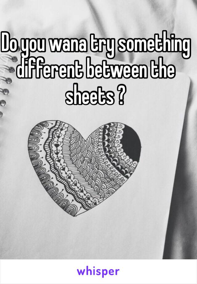 Do you wana try something different between the sheets ?