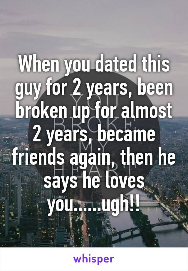 When you dated this guy for 2 years, been broken up for almost 2 years, became friends again, then he says he loves you......ugh!!
