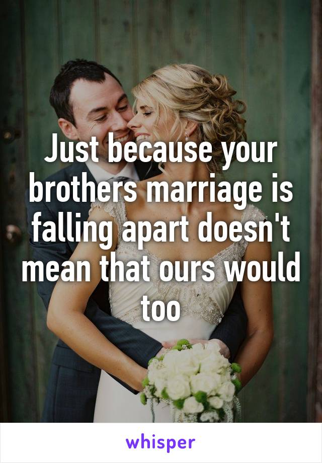 Just because your brothers marriage is falling apart doesn't mean that ours would too