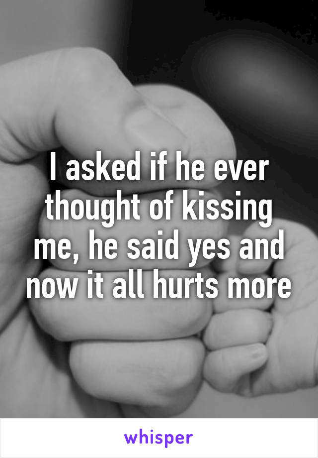 I asked if he ever thought of kissing me, he said yes and now it all hurts more