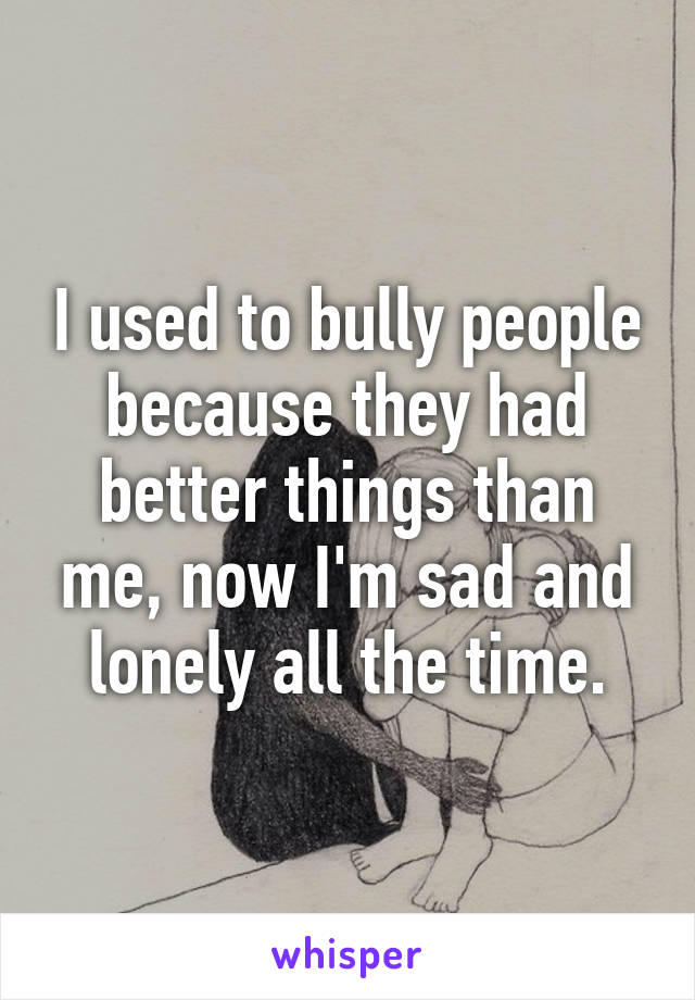 I used to bully people because they had better things than me, now I'm sad and lonely all the time.