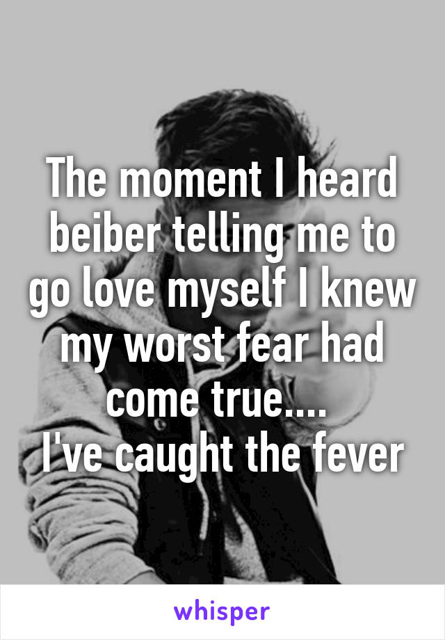 The moment I heard beiber telling me to go love myself I knew my worst fear had come true....  I've caught the fever