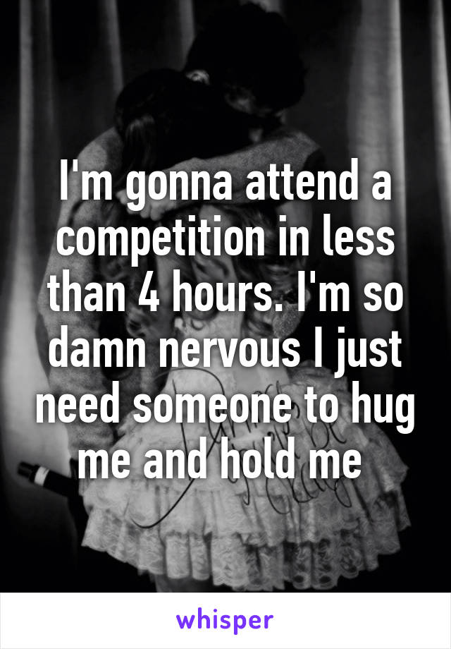 I'm gonna attend a competition in less than 4 hours. I'm so damn nervous I just need someone to hug me and hold me