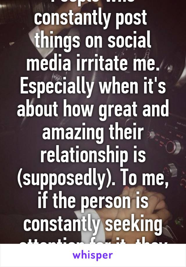 People who constantly post  things on social media irritate me. Especially when it's about how great and amazing their relationship is (supposedly). To me, if the person is constantly seeking attention for it, they are insecure.