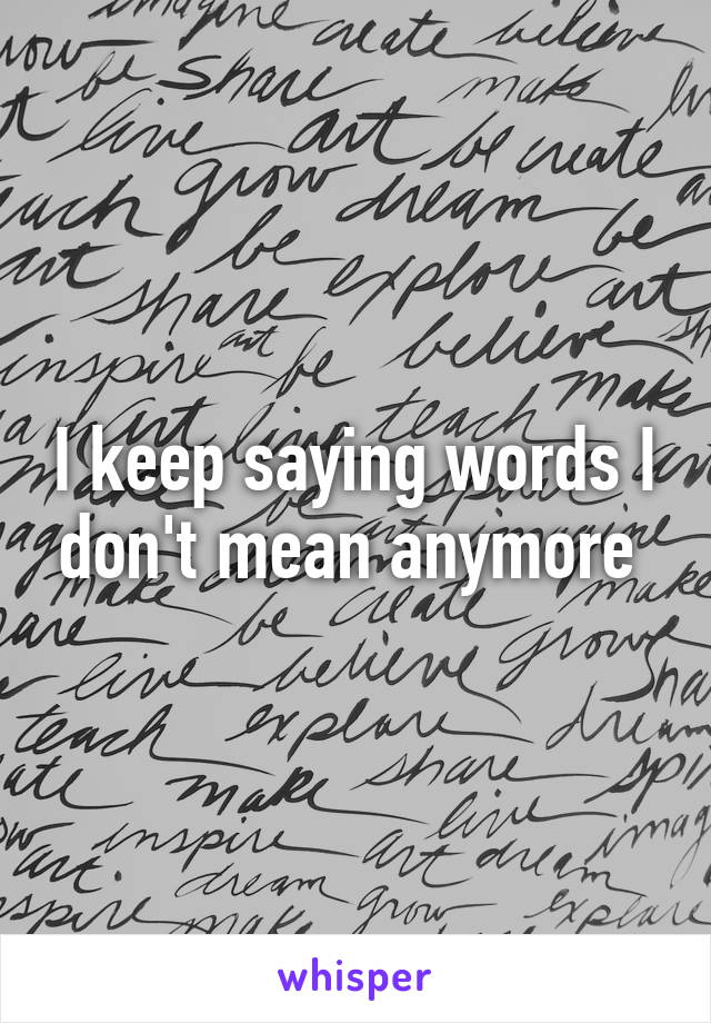 I keep saying words I don't mean anymore
