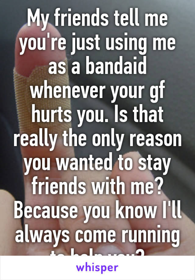 My friends tell me you're just using me as a bandaid whenever your gf hurts you. Is that really the only reason you wanted to stay friends with me? Because you know I'll always come running to help you?