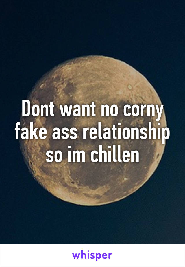 Dont want no corny fake ass relationship so im chillen