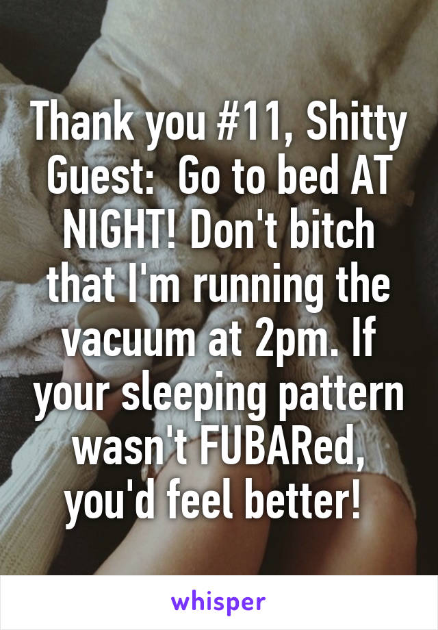 Thank you #11, Shitty Guest:  Go to bed AT NIGHT! Don't bitch that I'm running the vacuum at 2pm. If your sleeping pattern wasn't FUBARed, you'd feel better!