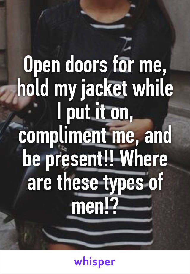 Open doors for me, hold my jacket while I put it on, compliment me, and be present!! Where are these types of men!?