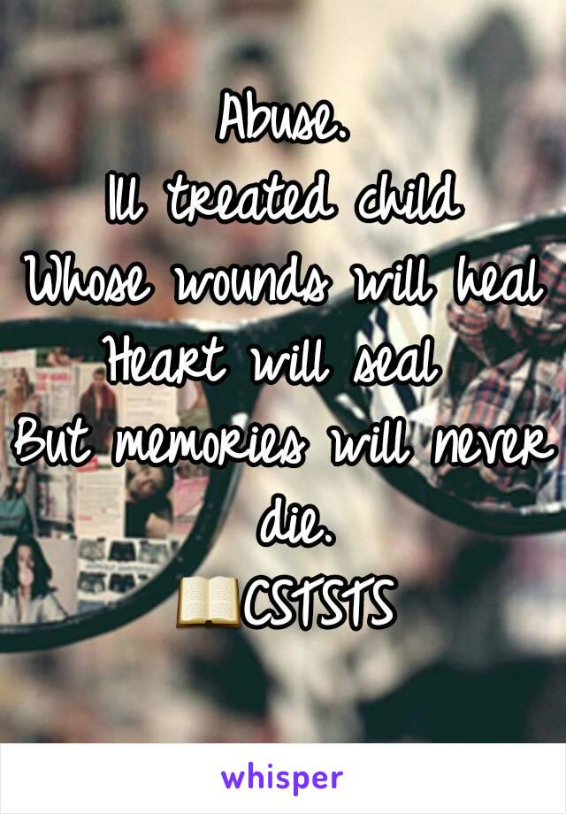 Abuse. Ill treated child Whose wounds will heal Heart will seal  But memories will never die. 📖CSTSTS
