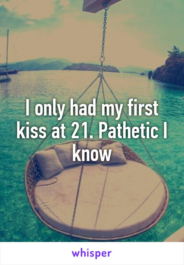 I only had my first kiss at 21. Pathetic I know