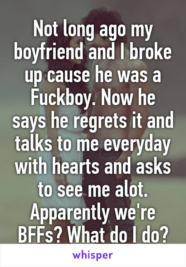 Not long ago my boyfriend and I broke up cause he was a Fuckboy. Now he says he regrets it and talks to me everyday with hearts and asks to see me alot. Apparently we're BFFs? What do I do?