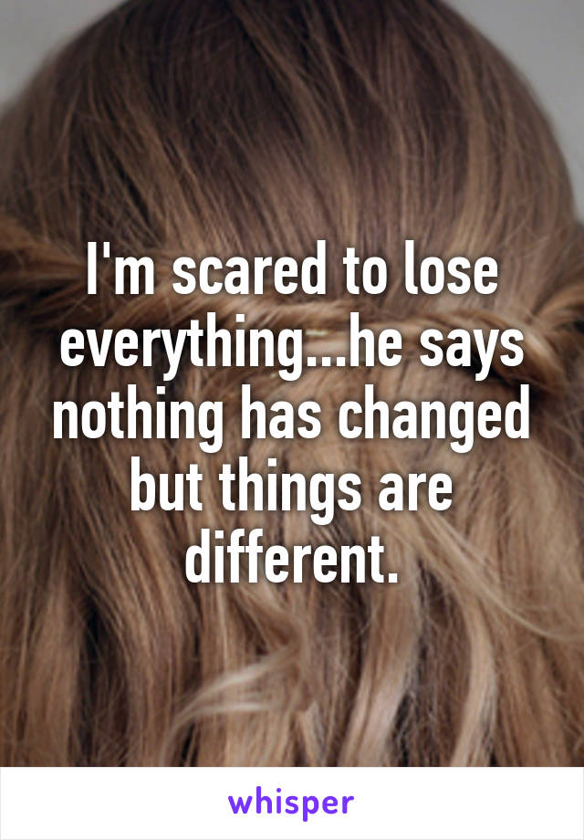 I'm scared to lose everything...he says nothing has changed but things are different.