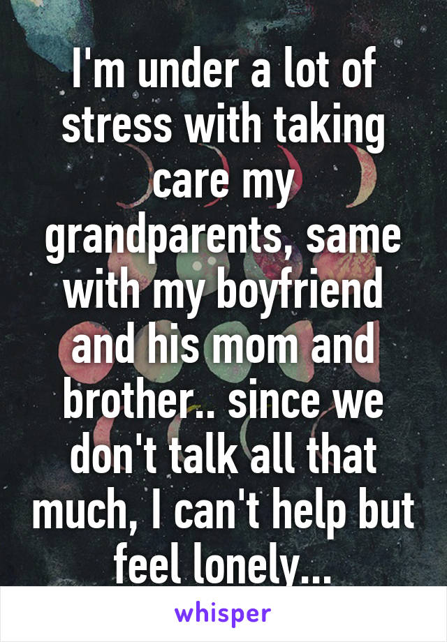 I'm under a lot of stress with taking care my grandparents, same with my boyfriend and his mom and brother.. since we don't talk all that much, I can't help but feel lonely...