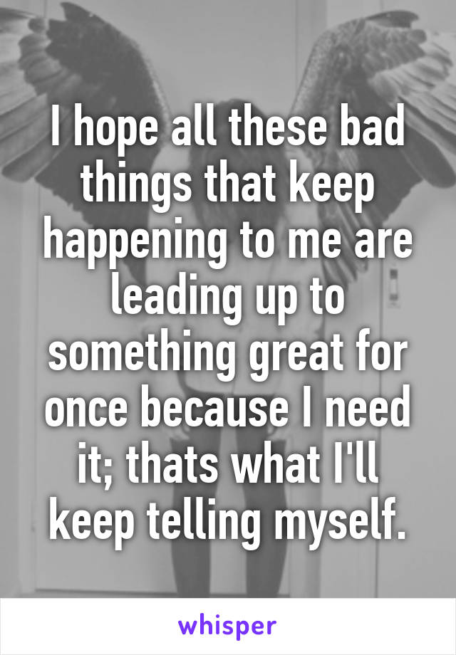 I hope all these bad things that keep happening to me are leading up to something great for once because I need it; thats what I'll keep telling myself.