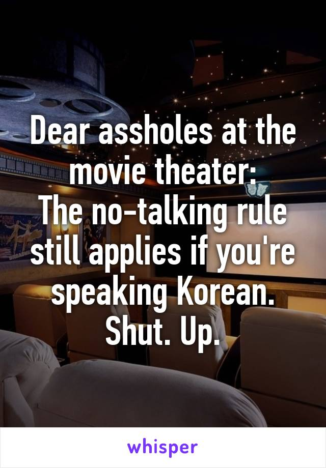 Dear assholes at the movie theater: The no-talking rule still applies if you're speaking Korean. Shut. Up.