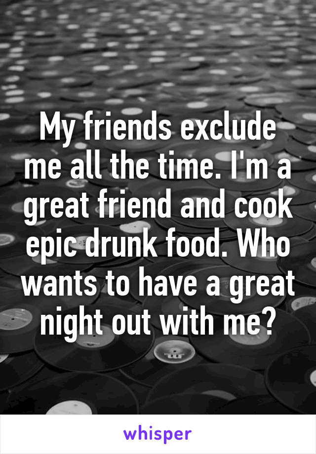 My friends exclude me all the time. I'm a great friend and cook epic drunk food. Who wants to have a great night out with me?