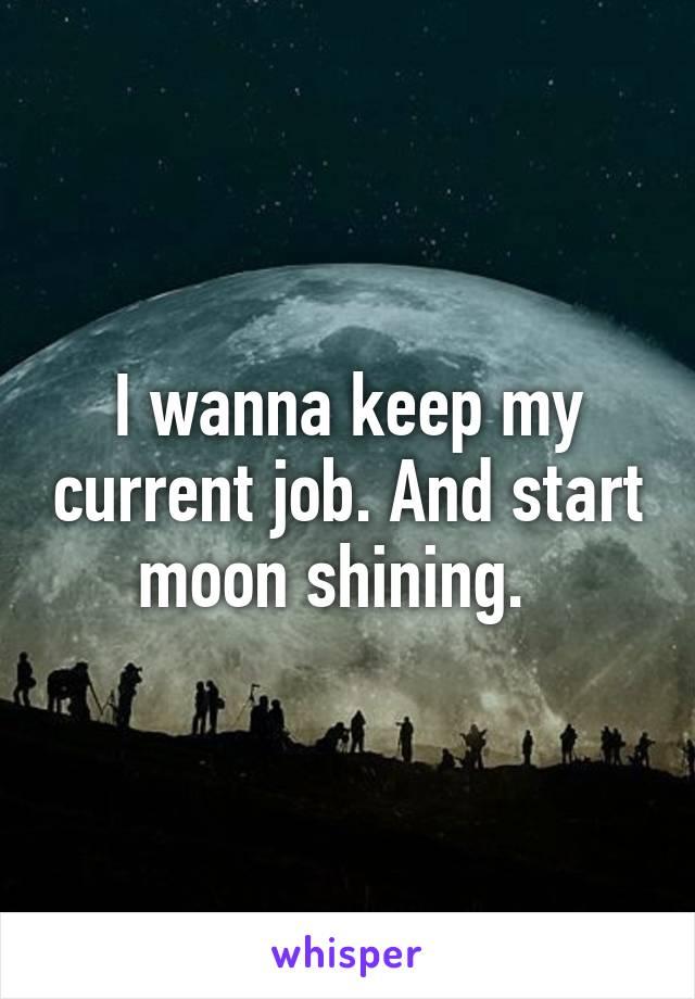 I wanna keep my current job. And start moon shining.