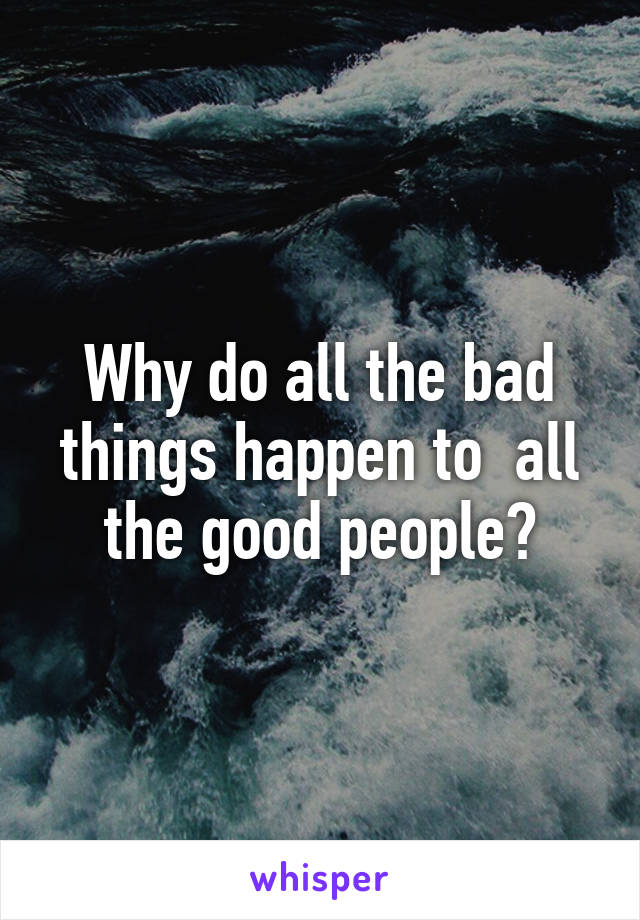 Why do all the bad things happen to  all the good people?