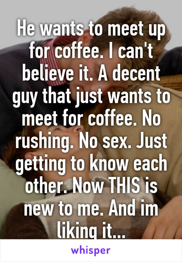 He wants to meet up for coffee. I can't believe it. A decent guy that just wants to meet for coffee. No rushing. No sex. Just getting to know each other. Now THIS is new to me. And im liking it...