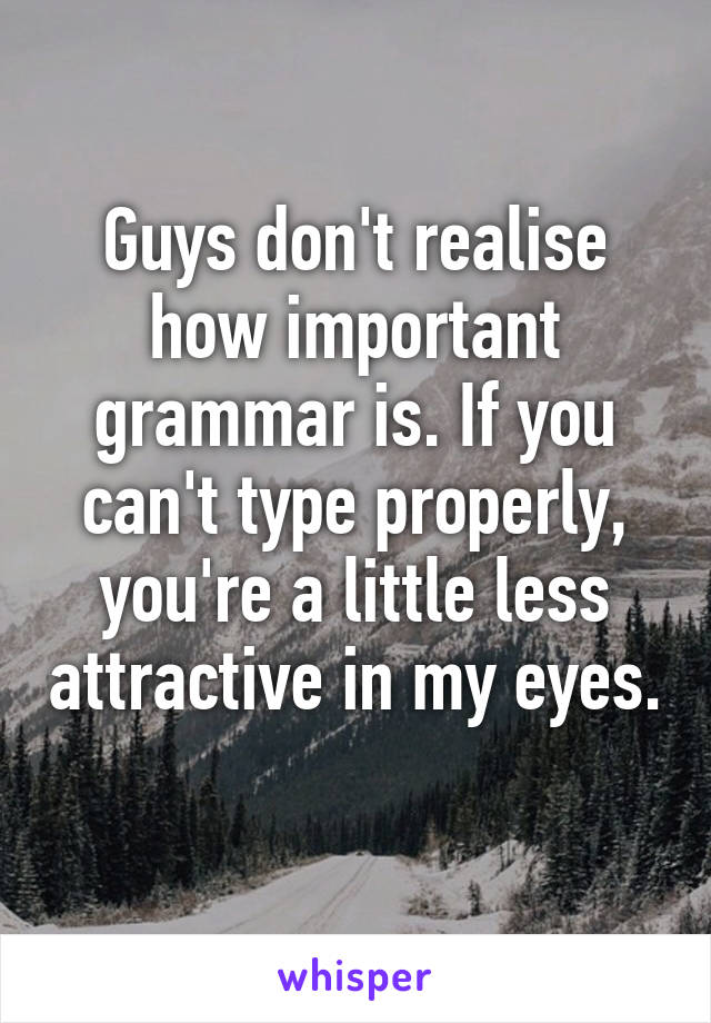 Guys don't realise how important grammar is. If you can't type properly, you're a little less attractive in my eyes.