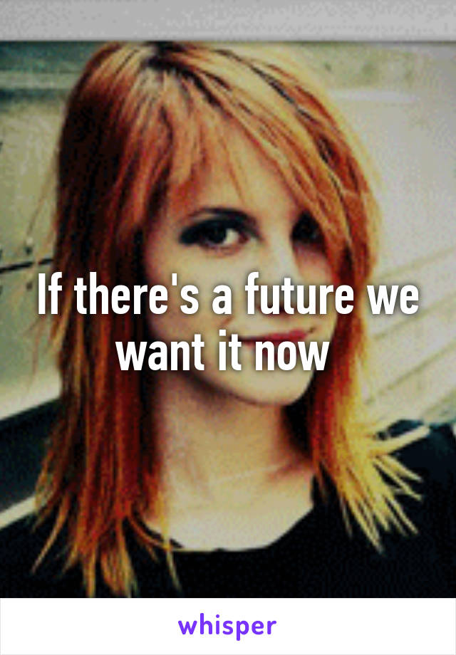 If there's a future we want it now