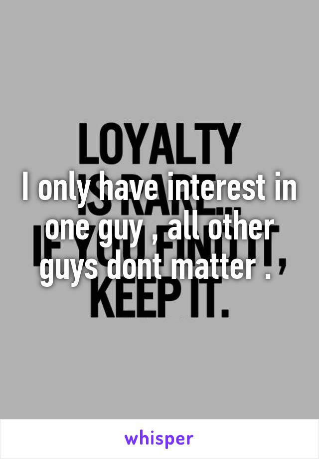 I only have interest in one guy , all other guys dont matter .