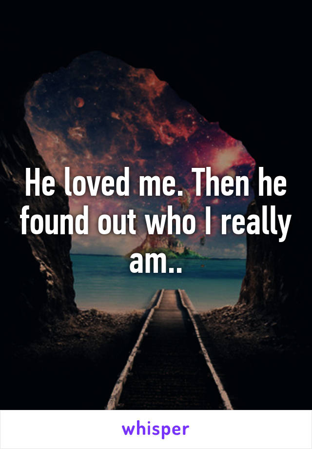 He loved me. Then he found out who I really am..