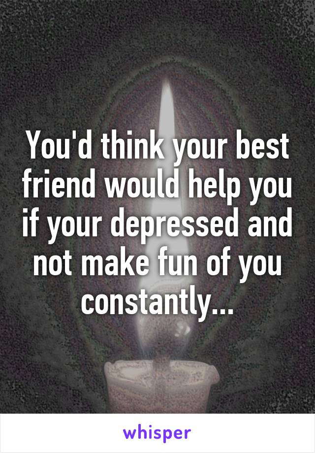 You'd think your best friend would help you if your depressed and not make fun of you constantly...