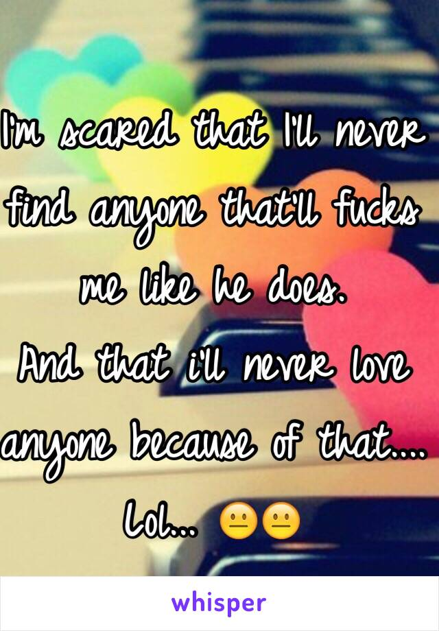 I'm scared that I'll never find anyone that'll fucks me like he does. And that i'll never love anyone because of that.... Lol... 😐😐